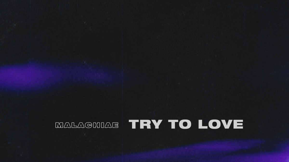 You Don't Have To Try To Love Malachiae's 'Try To Love'
