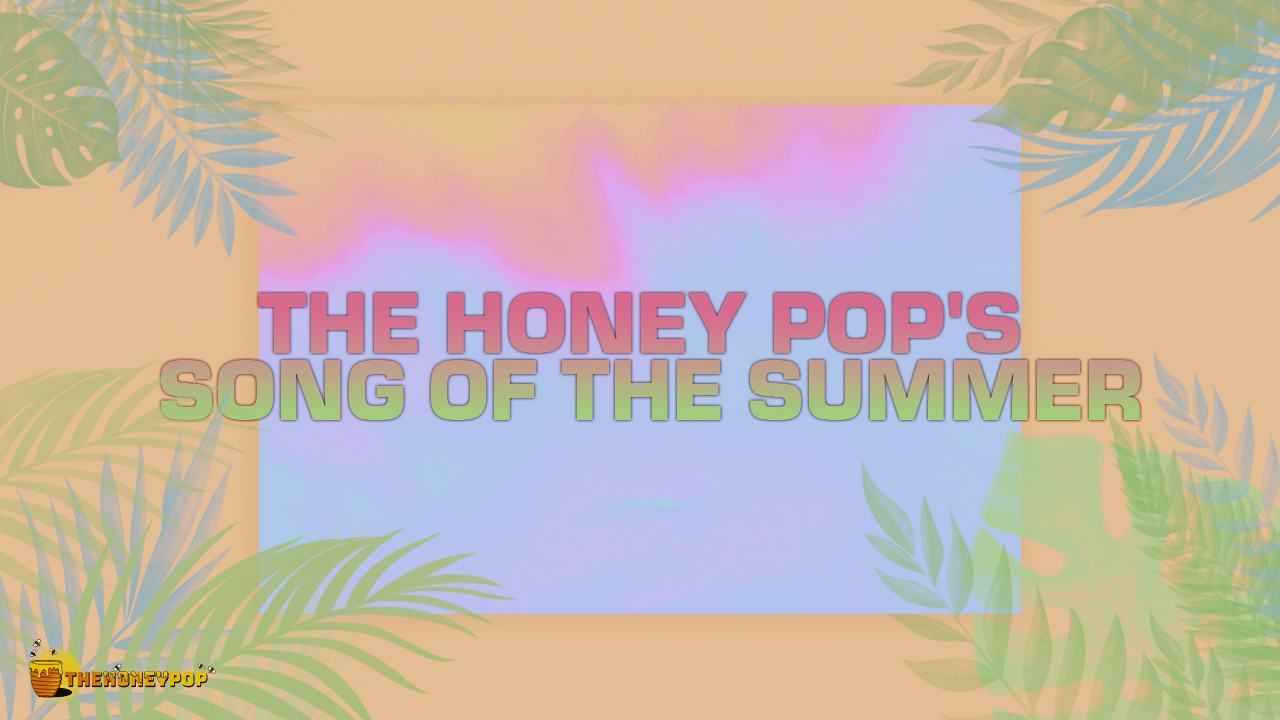 VOTE: Choose Which Song Should Be The Honey POP's Song of the Summer!