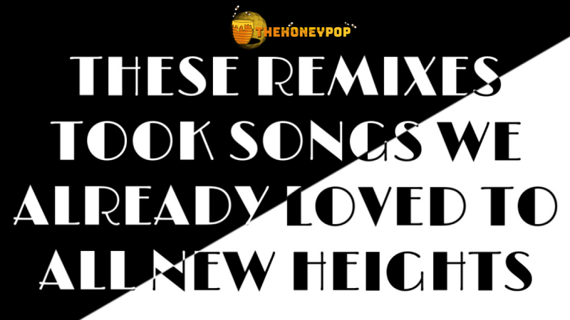 These Remixes Took Songs We Already Loved To All New Heights