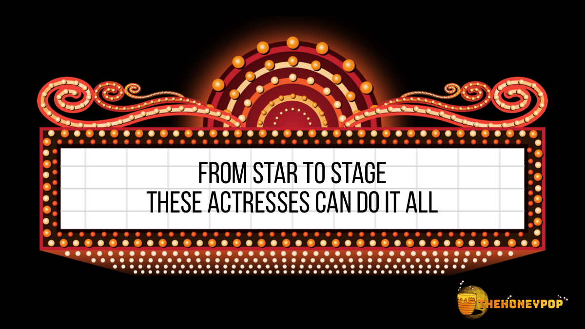 From The Screen To The Stage, These Actresses Can Do It All
