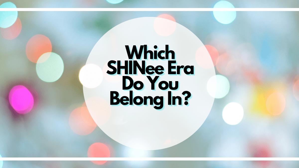 Quiz: Which SHINee Era Do You Belong In?