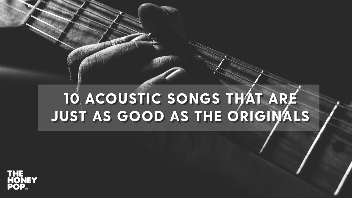 10 Acoustic Songs That Are Just As Good As The Originals!