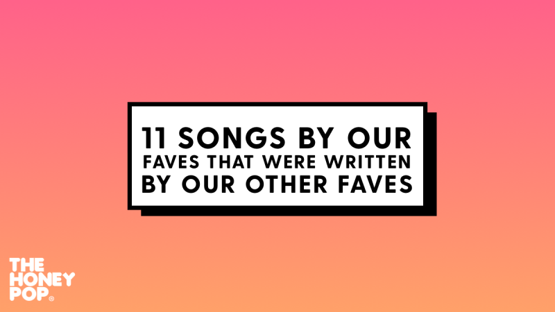 11 Songs By Our Faves That Were Written By Our Other Faves
