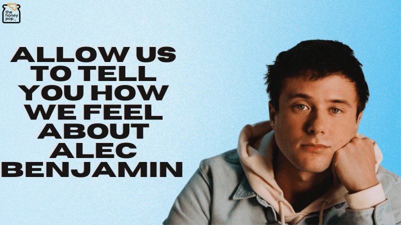 Allow Us To Tell You How We Feel About Alec Benjamin